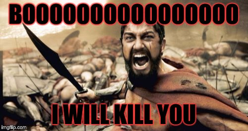 Sparta Leonidas Meme | BOOOOOOOOOOOOOOOO I WILL KILL YOU | image tagged in memes,sparta leonidas | made w/ Imgflip meme maker