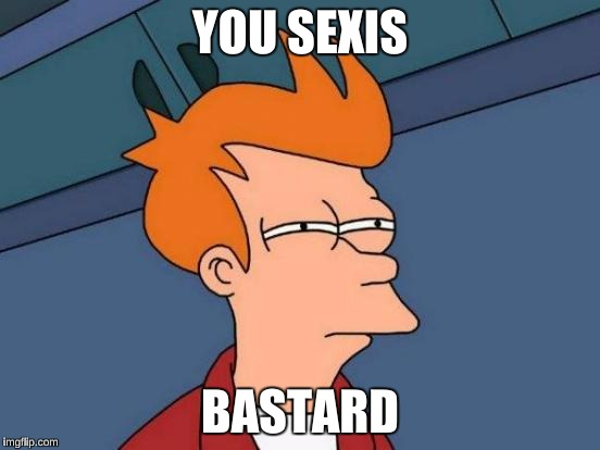 Futurama Fry Meme | YOU SEXIS BASTARD | image tagged in memes,futurama fry | made w/ Imgflip meme maker