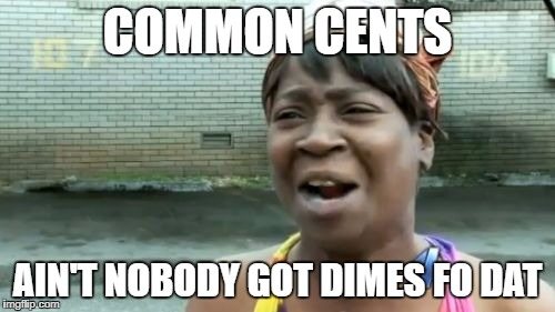 Aint Nobody Got Time For That Meme | COMMON CENTS AIN'T NOBODY GOT DIMES FO DAT | image tagged in memes,aint nobody got time for that | made w/ Imgflip meme maker