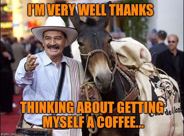 I'M VERY WELL THANKS THINKING ABOUT GETTING MYSELF A COFFEE... | made w/ Imgflip meme maker