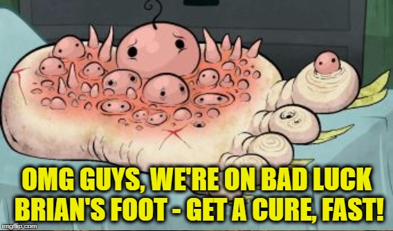 OMG GUYS, WE'RE ON BAD LUCK BRIAN'S FOOT - GET A CURE, FAST! | made w/ Imgflip meme maker