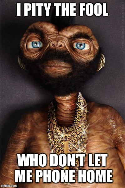 I PITY THE FOOL WHO DON'T LET ME PHONE HOME | made w/ Imgflip meme maker