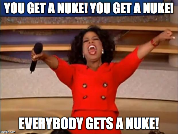 Oprah You Get A Meme | YOU GET A NUKE! YOU GET A NUKE! EVERYBODY GETS A NUKE! | image tagged in memes,oprah you get a | made w/ Imgflip meme maker