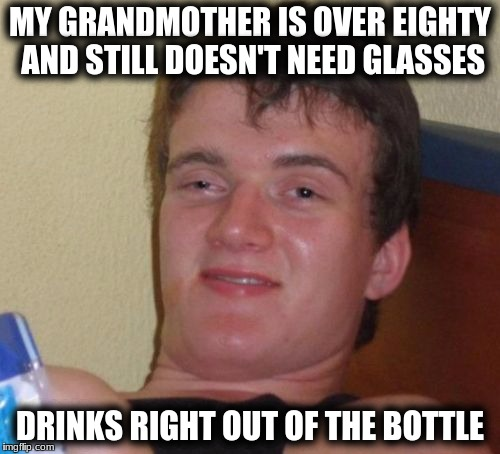 10 Guy Meme | MY GRANDMOTHER IS OVER EIGHTY AND STILL DOESN'T NEED GLASSES DRINKS RIGHT OUT OF THE BOTTLE | image tagged in memes,10 guy | made w/ Imgflip meme maker