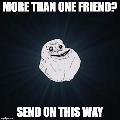 MORE THAN ONE FRIEND? SEND ON THIS WAY | made w/ Imgflip meme maker