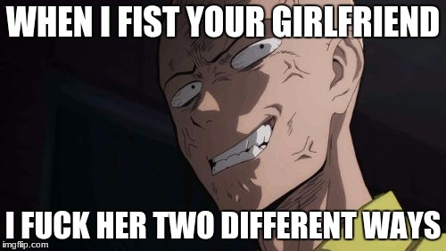 WHEN I FIST YOUR GIRLFRIEND I F**K HER TWO DIFFERENT WAYS | image tagged in saitama | made w/ Imgflip meme maker