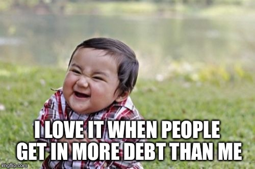 Evil Toddler Meme | I LOVE IT WHEN PEOPLE GET IN MORE DEBT THAN ME | image tagged in memes,evil toddler | made w/ Imgflip meme maker