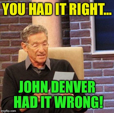 Maury Lie Detector Meme | YOU HAD IT RIGHT... JOHN DENVER HAD IT WRONG! | image tagged in memes,maury lie detector | made w/ Imgflip meme maker