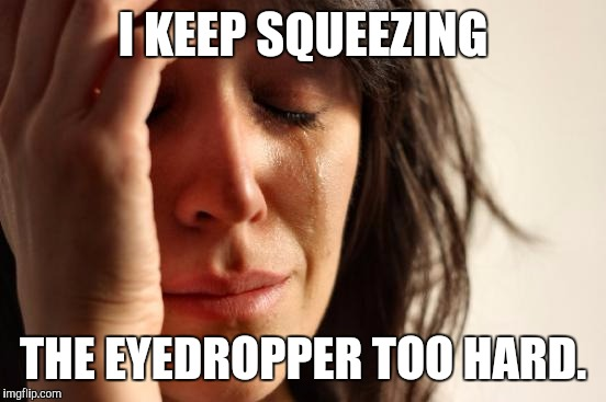 First World Problems Meme | I KEEP SQUEEZING THE EYEDROPPER TOO HARD. | image tagged in funny,first world problems,humor,humour,memes,accident | made w/ Imgflip meme maker
