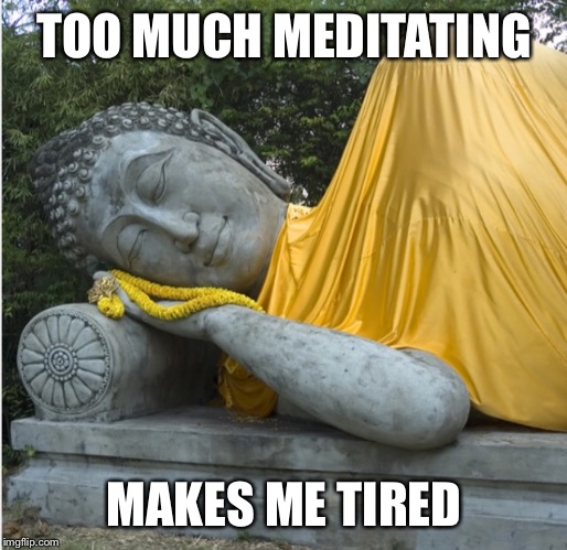 TOO MUCH MEDITATING MAKES ME TIRED | made w/ Imgflip meme maker