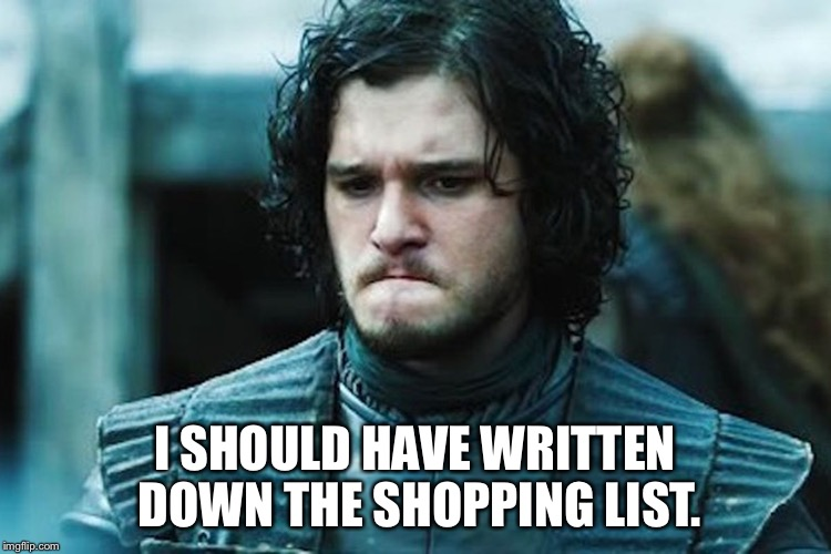 I SHOULD HAVE WRITTEN DOWN THE SHOPPING LIST. | image tagged in jon snow | made w/ Imgflip meme maker