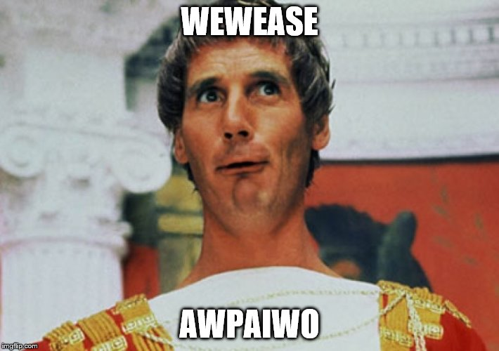 WEWEASE AWPAIWO | image tagged in monty python pilate | made w/ Imgflip meme maker