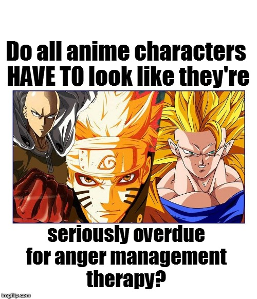 Why? | Do all anime characters HAVE TO look like they're seriously overdue for anger management therapy? | image tagged in funny | made w/ Imgflip meme maker