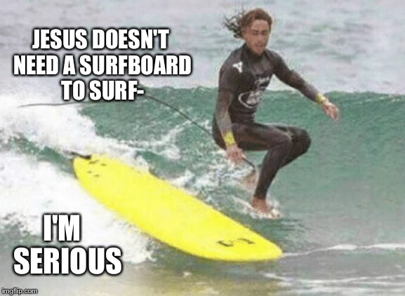 JESUS DOESN'T NEED A SURFBOARD TO SURF- I'M  SERIOUS | made w/ Imgflip meme maker