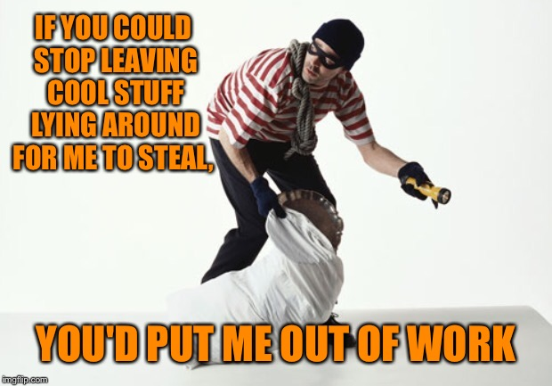 IF YOU COULD STOP LEAVING COOL STUFF LYING AROUND FOR ME TO STEAL, YOU'D PUT ME OUT OF WORK | made w/ Imgflip meme maker