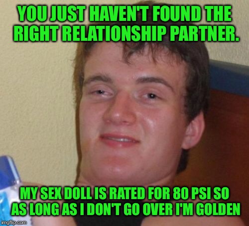 10 Guy Meme | YOU JUST HAVEN'T FOUND THE RIGHT RELATIONSHIP PARTNER. MY SEX DOLL IS RATED FOR 80 PSI SO AS LONG AS I DON'T GO OVER I'M GOLDEN | image tagged in memes,10 guy | made w/ Imgflip meme maker
