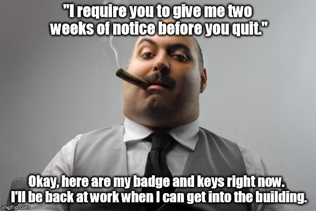 "You're only at a bad job for as long as YOU choose to stay. | ""I require you to give me two weeks of notice before you quit."" Okay, here are my badge and keys right now.  I'll be back at work when I can 