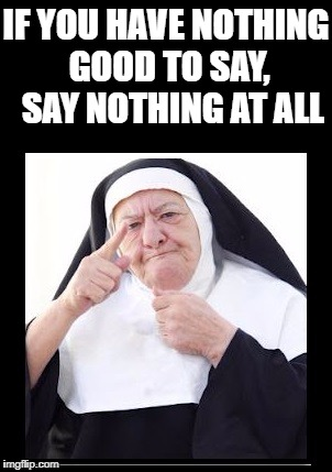 nun | IF YOU HAVE NOTHING GOOD TO SAY,  SAY NOTHING AT ALL | image tagged in nun | made w/ Imgflip meme maker