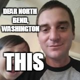 THIS DEAR NORTH BEND, WASHINGTON | image tagged in dear north bend | made w/ Imgflip meme maker