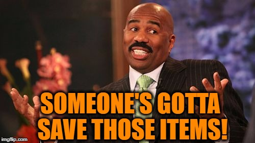 Steve Harvey Meme | SOMEONE'S GOTTA SAVE THOSE ITEMS! | image tagged in memes,steve harvey | made w/ Imgflip meme maker