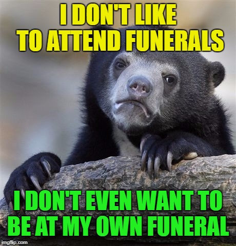 Confession Bear Meme | I DON'T LIKE TO ATTEND FUNERALS I DON'T EVEN WANT TO BE AT MY OWN FUNERAL | image tagged in memes,confession bear | made w/ Imgflip meme maker
