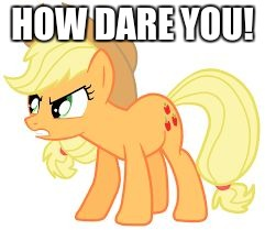 angry applejack | HOW DARE YOU! | image tagged in angry applejack | made w/ Imgflip meme maker