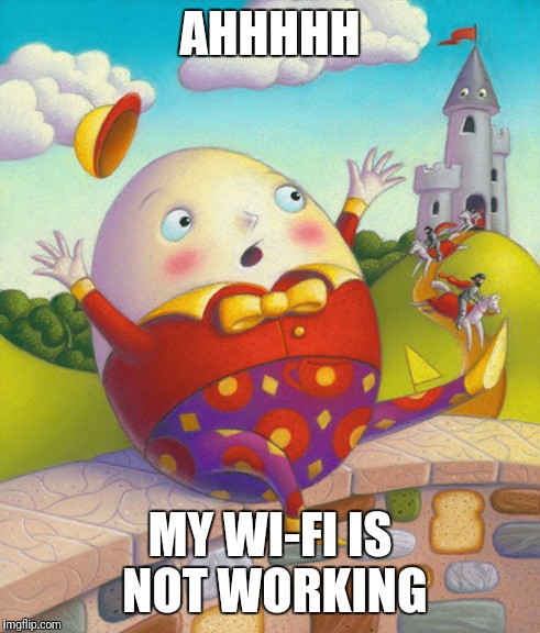 Humpty Dumpty | AHHHHH MY WI-FI IS NOT WORKING | image tagged in humpty dumpty | made w/ Imgflip meme maker