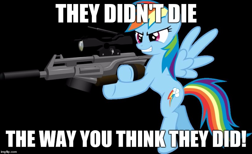 THEY DIDN'T DIE THE WAY YOU THINK THEY DID! | image tagged in gunning rainbow dash,memes,guns,my little pony | made w/ Imgflip meme maker