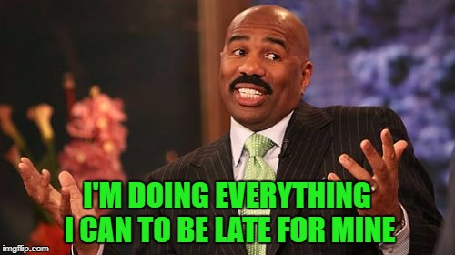 Steve Harvey Meme | I'M DOING EVERYTHING I CAN TO BE LATE FOR MINE | image tagged in memes,steve harvey | made w/ Imgflip meme maker