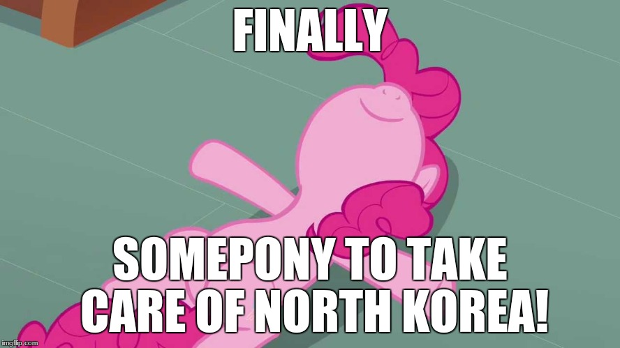 Pinkie relaxing | FINALLY SOMEPONY TO TAKE CARE OF NORTH KOREA! | image tagged in pinkie relaxing | made w/ Imgflip meme maker