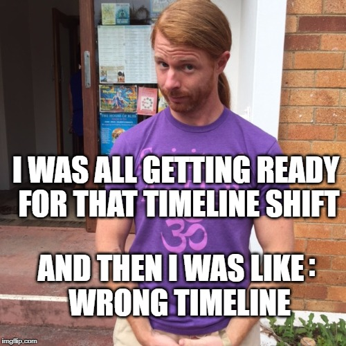 JP Sears. The Spiritual Guy | I WAS ALL GETTING READY FOR THAT TIMELINE SHIFT AND THEN I WAS LIKE   WRONG TIMELINE : | image tagged in jp sears the spiritual guy,timeline shift,shift,wrong answer steve harvey,reality,reality check | made w/ Imgflip meme maker