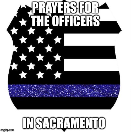 Prayers | PRAYERS FOR THE OFFICERS IN SACRAMENTO | image tagged in police | made w/ Imgflip meme maker