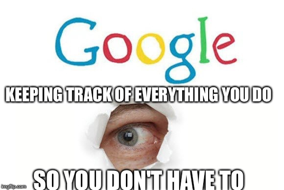 And yet we keep using Google... | KEEPING TRACK OF EVERYTHING YOU DO SO YOU DON'T HAVE TO | image tagged in google,creepy,surveillance | made w/ Imgflip meme maker