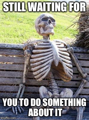 Waiting Skeleton Meme | STILL WAITING FOR YOU TO DO SOMETHING ABOUT IT | image tagged in memes,waiting skeleton | made w/ Imgflip meme maker