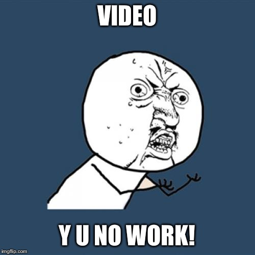 Y U No Meme | VIDEO Y U NO WORK! | image tagged in memes,y u no | made w/ Imgflip meme maker