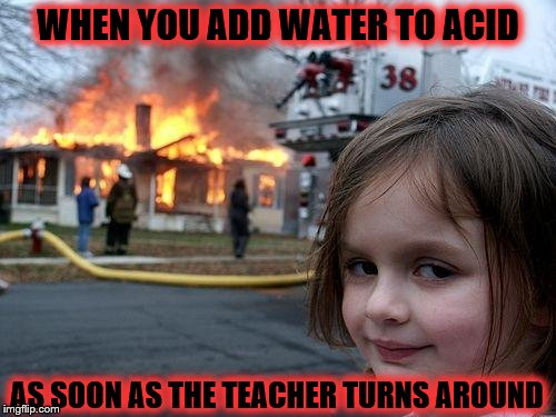 Disaster Girl Meme | WHEN YOU ADD WATER TO ACID AS SOON AS THE TEACHER TURNS AROUND | image tagged in memes,disaster girl | made w/ Imgflip meme maker