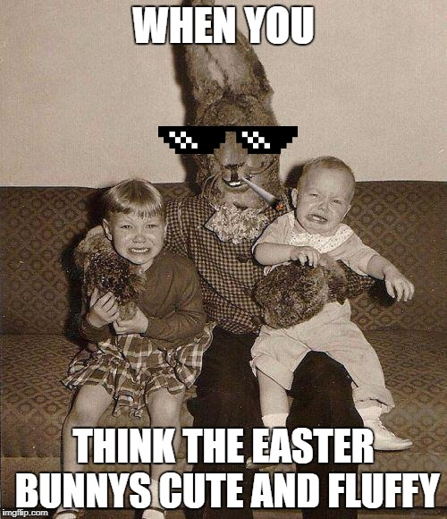 Creepy easter bunny | WHEN YOU THINK THE EASTER BUNNYS CUTE AND FLUFFY | image tagged in creepy easter bunny | made w/ Imgflip meme maker