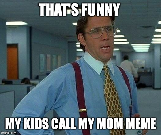 That Would Be Great Meme | THAT'S FUNNY MY KIDS CALL MY MOM MEME | image tagged in memes,that would be great | made w/ Imgflip meme maker