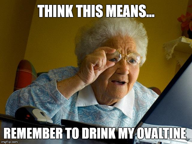 Grandma Finds The Internet Meme | THINK THIS MEANS... REMEMBER TO DRINK MY OVALTINE | image tagged in memes,grandma finds the internet | made w/ Imgflip meme maker