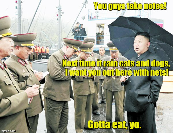 The little tyrant with the bad haircut | You guys take notes! Gotta eat, yo. Next time it rain cats and dogs, I want you out here with nets! | image tagged in memes,kim jong un,hungry kim jong un | made w/ Imgflip meme maker
