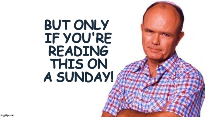 BUT ONLY IF YOU'RE READING THIS ON A SUNDAY! | made w/ Imgflip meme maker