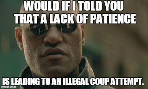 Matrix Morpheus Meme | WOULD IF I TOLD YOU THAT A LACK OF PATIENCE IS LEADING TO AN ILLEGAL COUP ATTEMPT. | image tagged in memes,matrix morpheus | made w/ Imgflip meme maker
