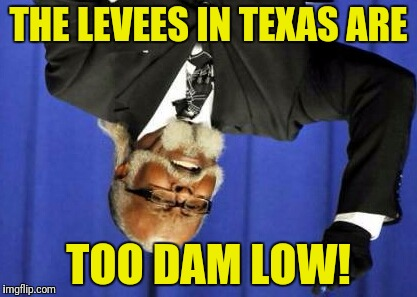 THE LEVEES IN TEXAS ARE TOO DAM LOW! | made w/ Imgflip meme maker