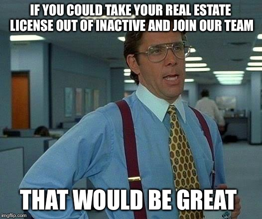 That Would Be Great Meme | IF YOU COULD TAKE YOUR REAL ESTATE LICENSE OUT OF INACTIVE AND JOIN OUR TEAM THAT WOULD BE GREAT | image tagged in memes,that would be great | made w/ Imgflip meme maker