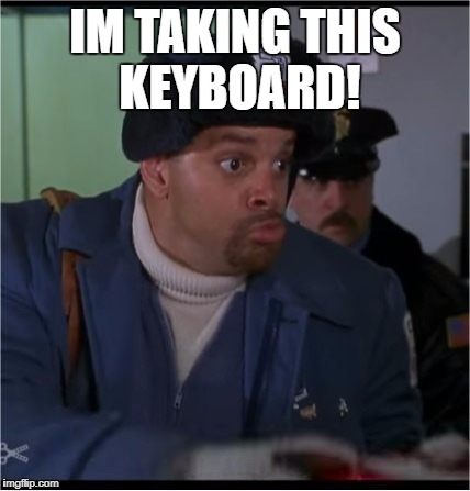 Its mine now | IM TAKING THIS KEYBOARD! | image tagged in sinbad,pc class,meme,funny,is it | made w/ Imgflip meme maker