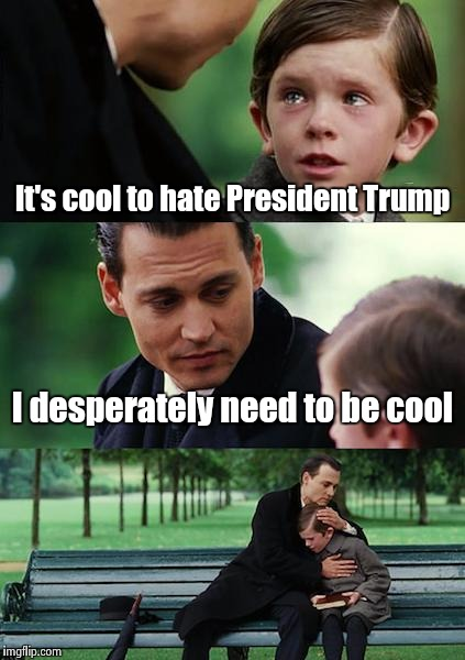 Finding Neverland Meme | It's cool to hate President Trump I desperately need to be cool | image tagged in memes,finding neverland | made w/ Imgflip meme maker