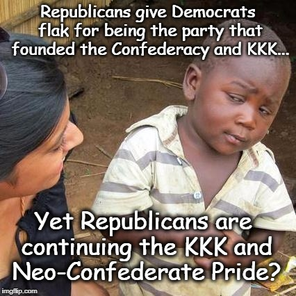 Third World Skeptical Kid Meme | Republicans give Democrats flak for being the party that founded the Confederacy and KKK... Yet Republicans are continuing the KKK and Neo-C | image tagged in memes,third world skeptical kid,politics,republicans,racism,charlottesville | made w/ Imgflip meme maker