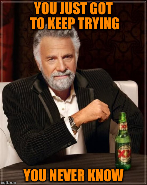 The Most Interesting Man In The World Meme | YOU JUST GOT TO KEEP TRYING YOU NEVER KNOW | image tagged in memes,the most interesting man in the world | made w/ Imgflip meme maker