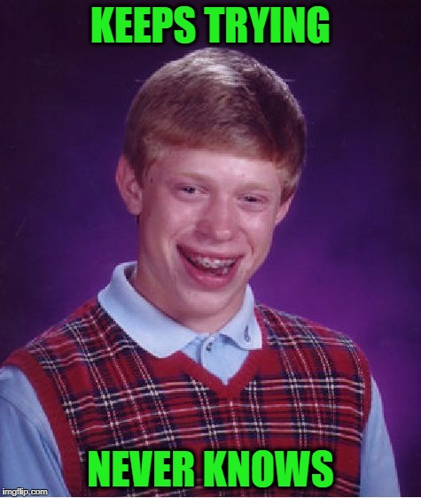 Bad Luck Brian Meme | KEEPS TRYING NEVER KNOWS | image tagged in memes,bad luck brian | made w/ Imgflip meme maker