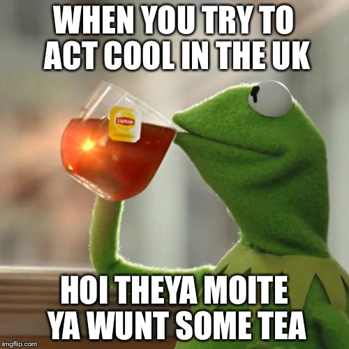 Drinkin' tea cross the pond | WHEN YOU TRY TO ACT COOL IN THE UK HOI THEYA MOITE YA WUNT SOME TEA | image tagged in memes,but thats none of my business,kermit the frog | made w/ Imgflip meme maker